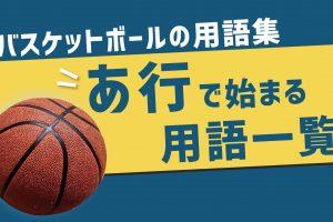 バスケットボールの用語集【あ行】で始まる用語一覧